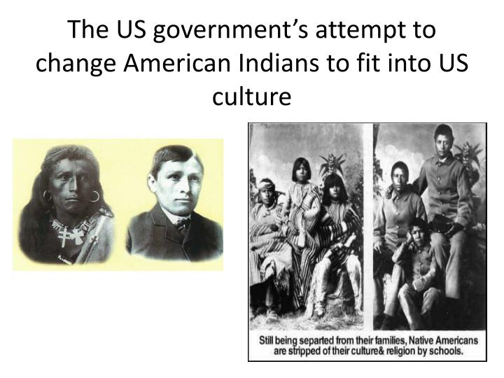 The US government's attempt to change American Indians to fit into US culture
