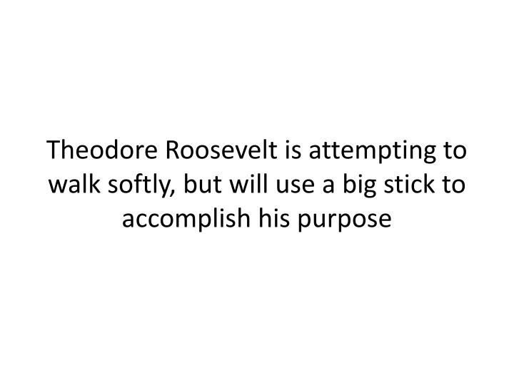 Theodore Roosevelt is attempting to walk softly, but will use a big stick to accomplish his purpose