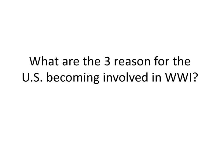 What are the 3 reason for the U.S. becoming involved in WWI?