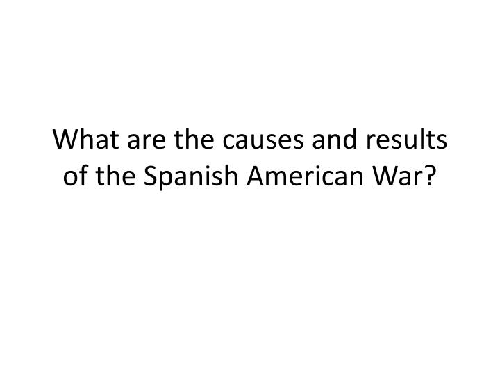 What are the causes and results of the Spanish American War?