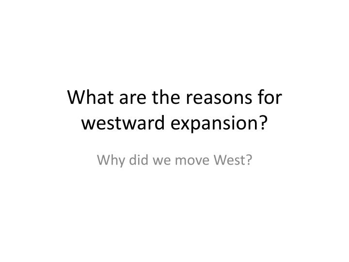 What are the reasons for westward expansion?