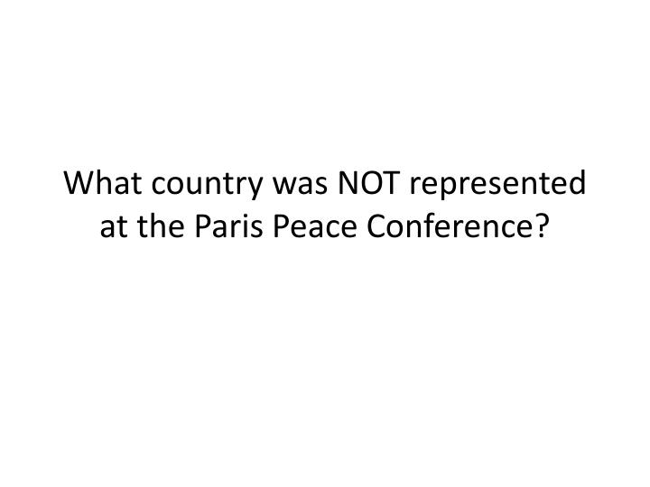 What country was NOT represented at the Paris Peace Conference?