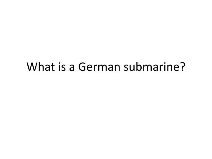 What is a German submarine?