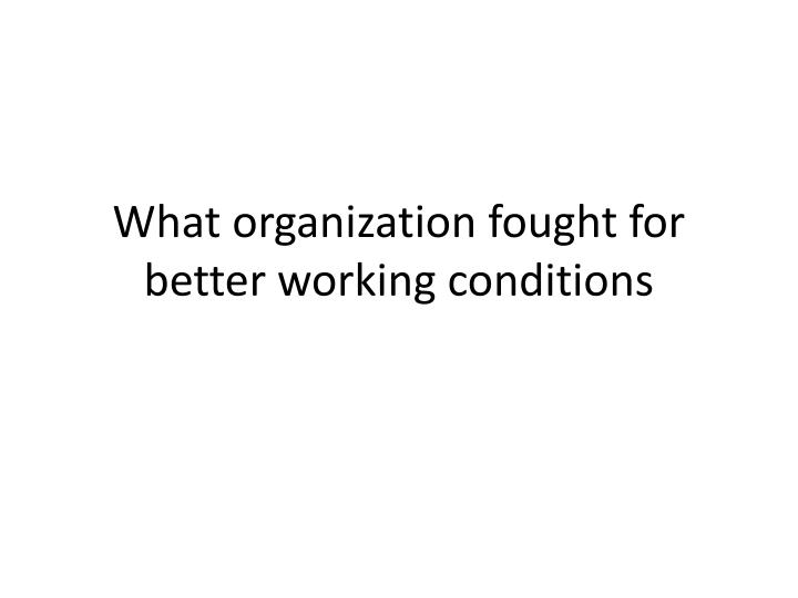 What organization fought for better working conditions