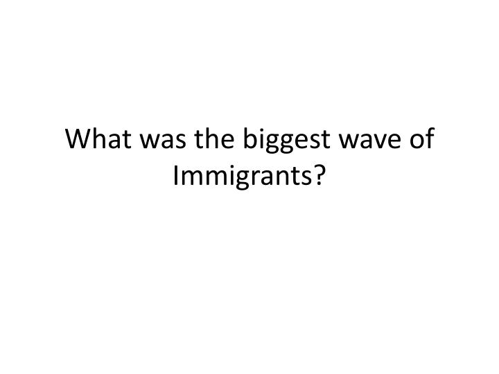 What was the biggest wave of Immigrants?
