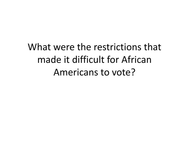 What were the restrictions that made it difficult for African Americans to vote?