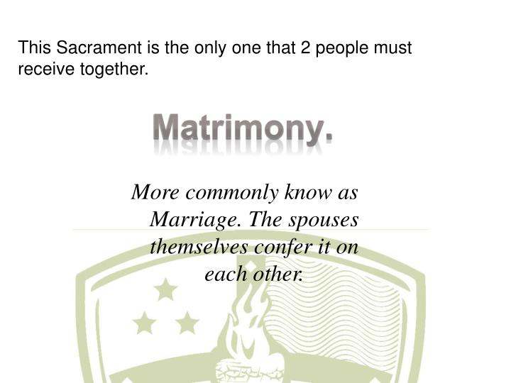 This Sacrament is the only one that 2 people must receive together.