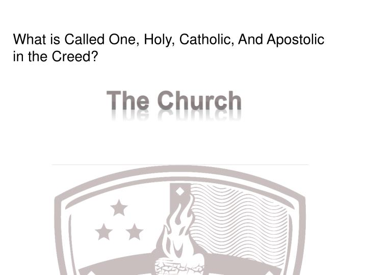 What is Called One, Holy, Catholic, And Apostolic in the Creed?