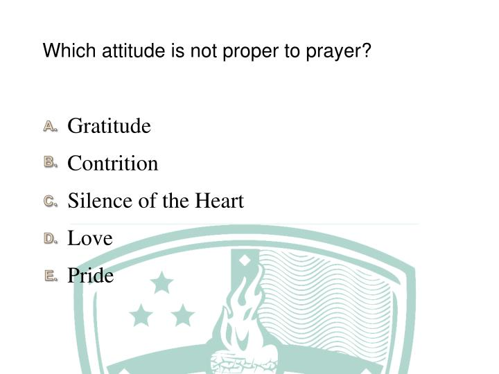 Which attitude is not proper to prayer?