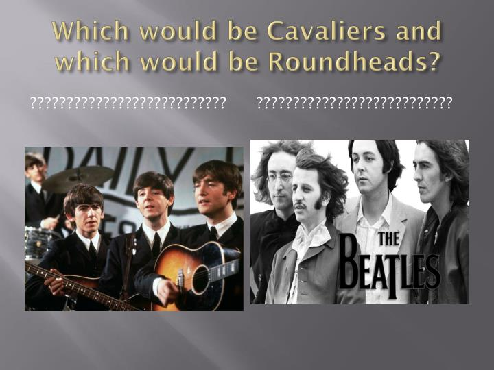 Which would be Cavaliers and which would be Roundheads?