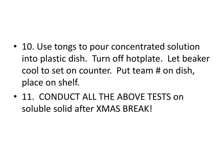 10. Use tongs to pour concentrated solution into plastic dish.  Turn off hotplate.  Let beaker cool to set on counter.  Put team # on dish, place on shelf.