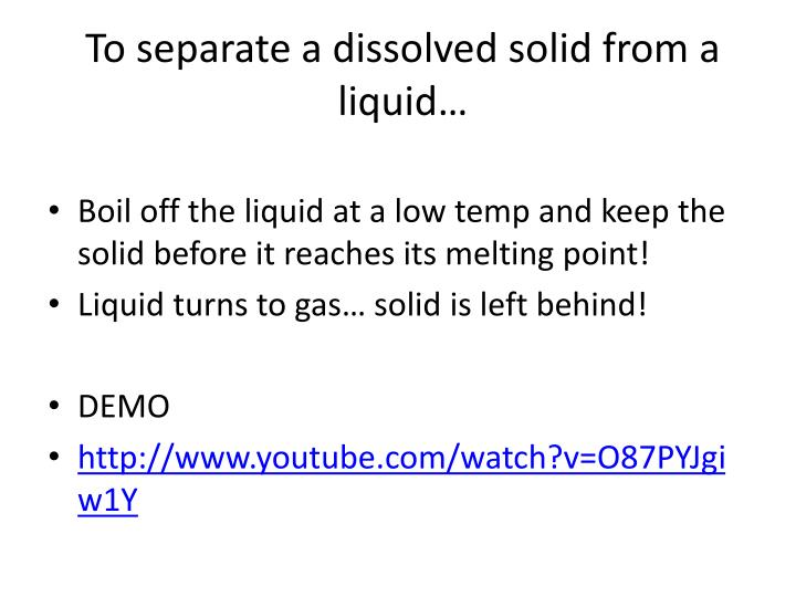 To separate a dissolved solid from a liquid…