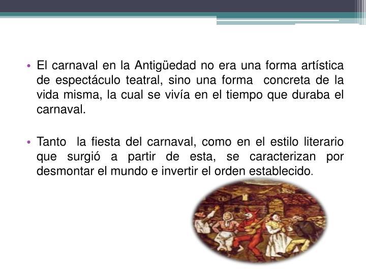 El carnaval en la Antigüedad no era una forma artística de espectáculo teatral, sino una forma concreta de la vida misma, la cual se vivía en el tiempo que duraba el carnaval.