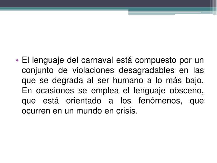 El lenguaje del carnaval está compuesto por un conjunto de violaciones desagradables en las que se degrada al ser humano a lo más bajo. En ocasiones se emplea el lenguaje obsceno, que está orientado a los fenómenos, que ocurren en un mundo en crisis.