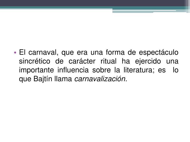 El carnaval, que era una forma de espectáculo sincrético de carácter ritual ha ejercido una importante influencia sobre la literatura; es  lo que Bajtín llama