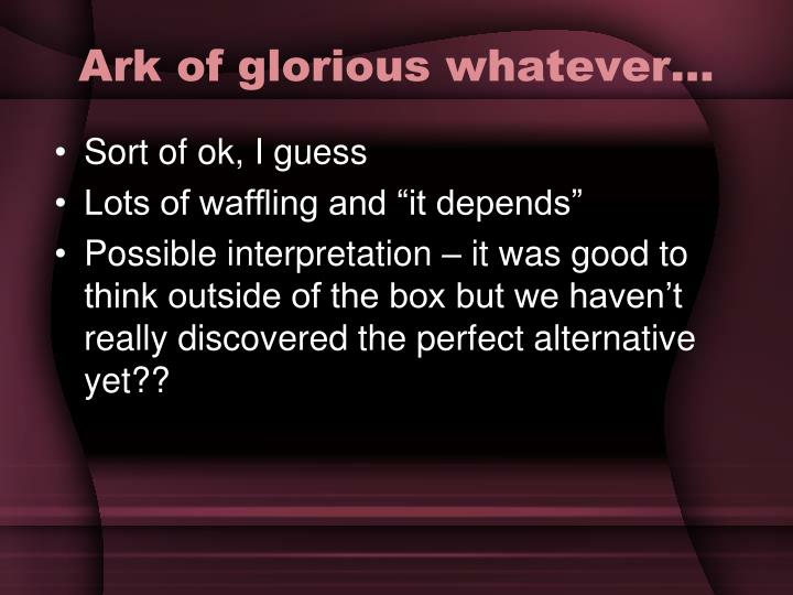Ark of glorious whatever…