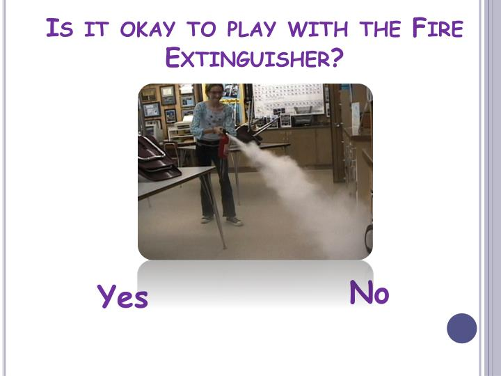 Is it okay to play with the Fire Extinguisher?