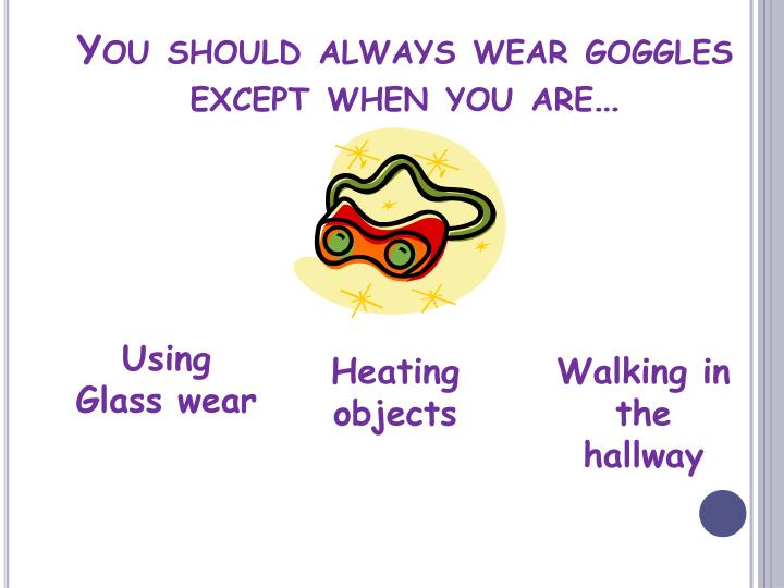 You should always wear goggles