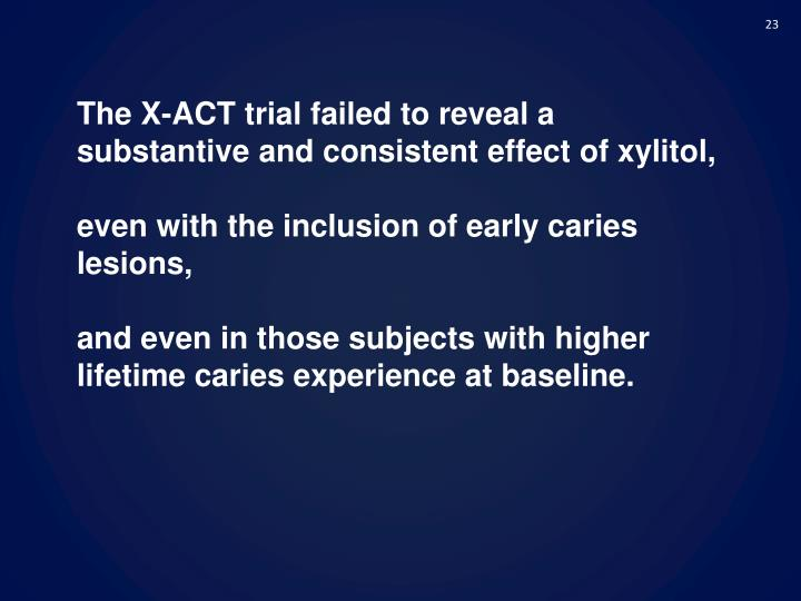 The X-ACT trial failed to reveal a substantive and consistent effect of xylitol,