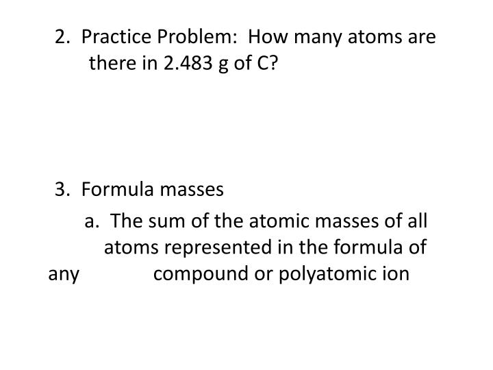 2.  Practice Problem:  How many atoms are 			  there in 2.483