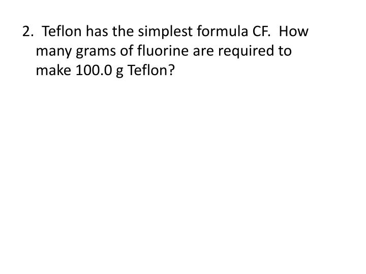 2.  Teflon has the simplest formula CF.  How 		  many grams of fluorine are required to 			  make 100.0