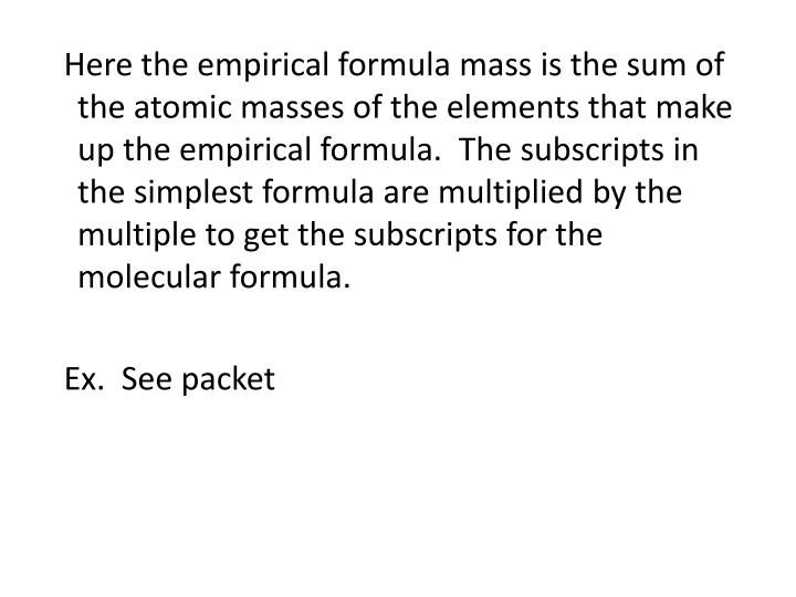 Here the empirical formula mass is the sum of the atomic masses of the elements that make up the empirical formula.  The subscripts in the simplest formula are multiplied by the multiple to get the subscripts for the molecular formula.