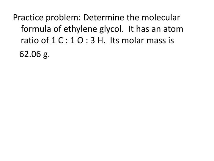 Practice problem: Determine the molecular formula of ethylene glycol.  It has an atom ratio of 1 C : 1 O : 3 H.  Its molar mass is