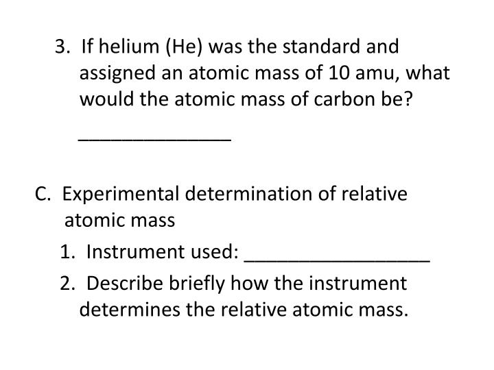 3.  If helium (He) was the standard and           assigned an atomic mass of 10