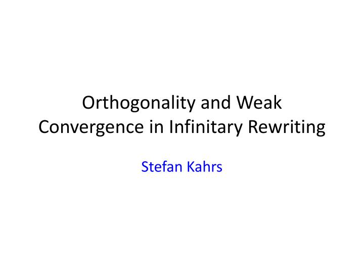 Orthogonality and weak convergence in infinitary rewriting
