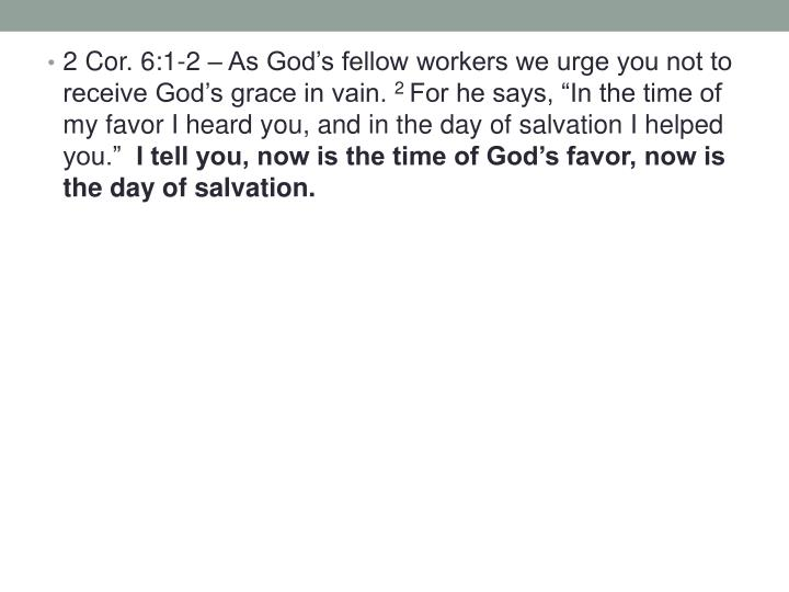 2 Cor. 6:1-2 – As God's fellow workers we urge you not to receive God's grace in vain.