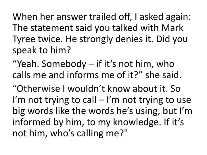 When her answer trailed off, I asked again: The statement said you talked with Mark Tyree twice. He strongly denies it. Did you speak to him?