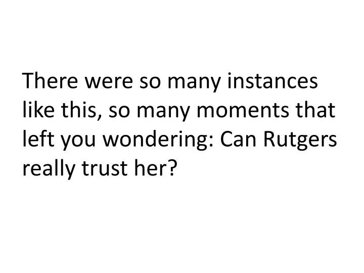 There were so many instances like this, so many moments that left you wondering: Can Rutgers really trust her?