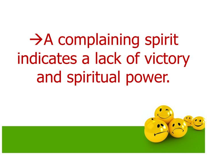 A complaining spirit indicates a lack of victory and spiritual power.