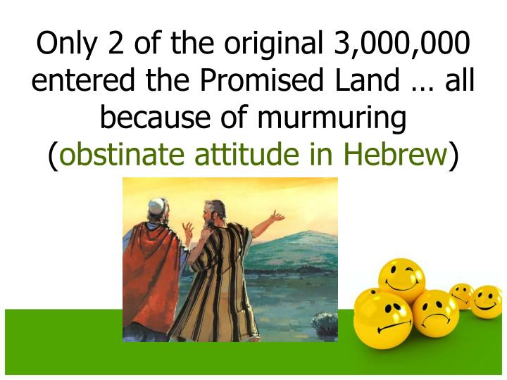 Only 2 of the original 3,000,000 entered the Promised Land … all because of murmuring (