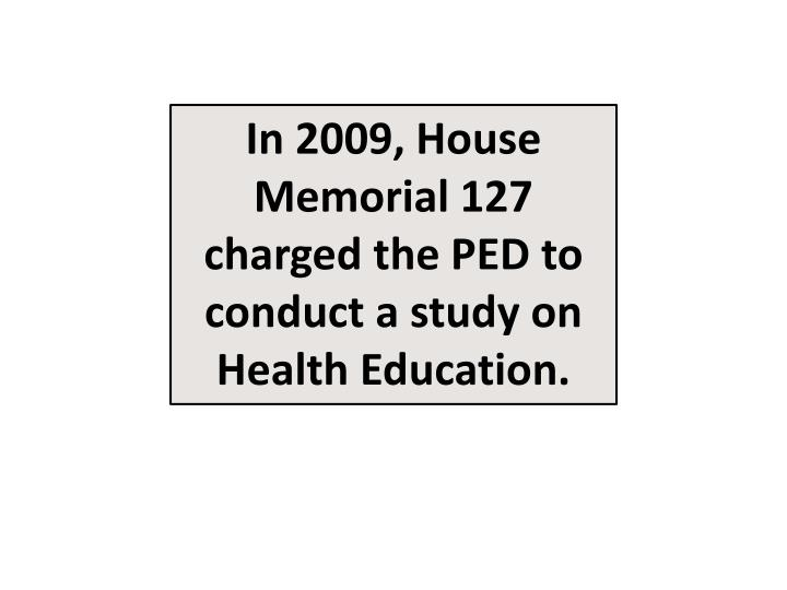 In 2009, House Memorial 127 charged the PED to conduct a study on Health Education.