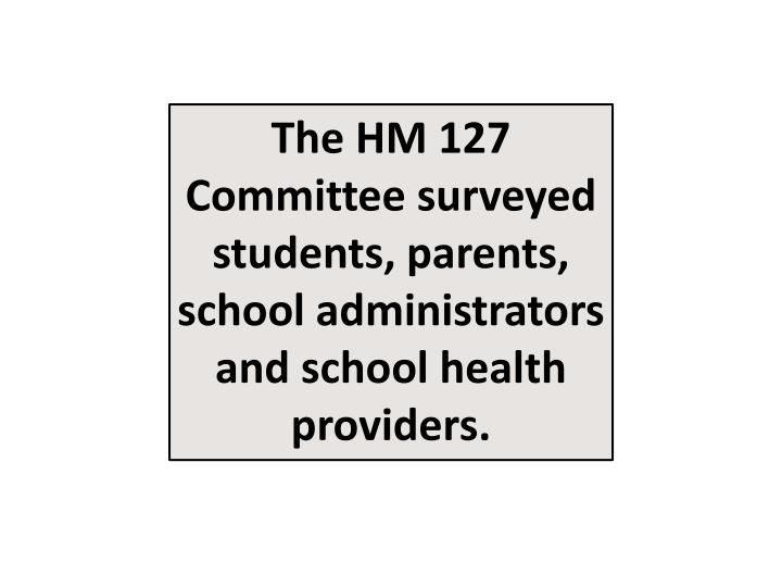 The HM 127 Committee surveyed students, parents, school administrators and school health providers.