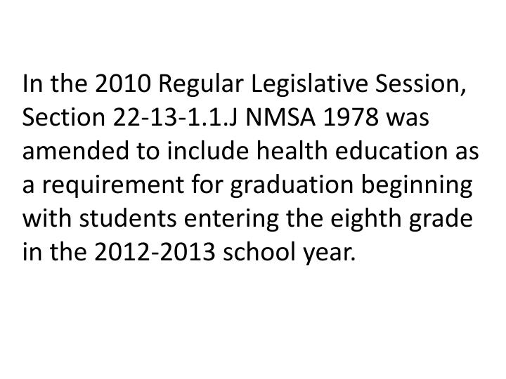 In the 2010 Regular Legislative Session, Section 22-13-1.1.J NMSA 1978 was amended to include health education as a requirement for graduation beginning with students entering the eighth grade in the 2012-2013 school year.
