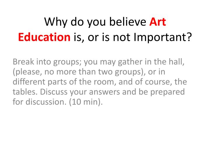 why art is important in education essay Nized the importance of formal education, he also understood its limitations in frustrating the process of learning and discovery third, kettering fervently believed in the importance of intelligent failure as a learning tool, something we may have lost sight of in our educational system today (boyd 1961)2 for him, there was no.