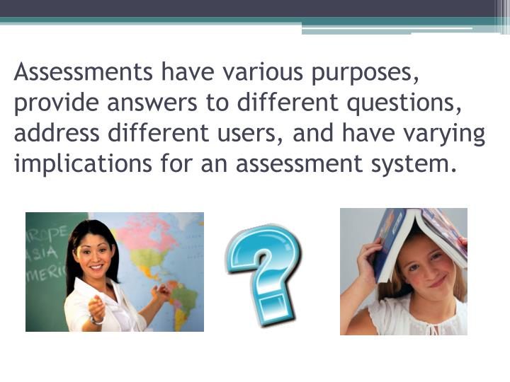 Assessments have various purposes, provide answers to different questions, address different users, and have varying implications for an assessment system.