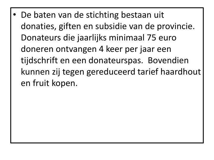 De baten van de stichting bestaan uit donaties, giften en subsidie van de provincie. Donateurs die jaarlijks minimaal 75 euro doneren ontvangen 4 keer per jaar een tijdschrift en een