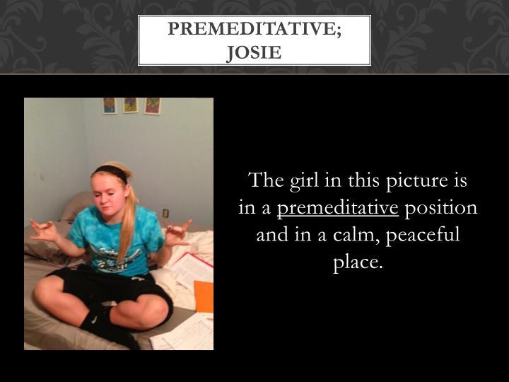 Premeditative; josie