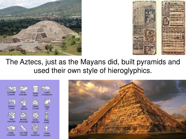 The Aztecs, just as the Mayans did, built pyramids and used their own style of hieroglyphics.