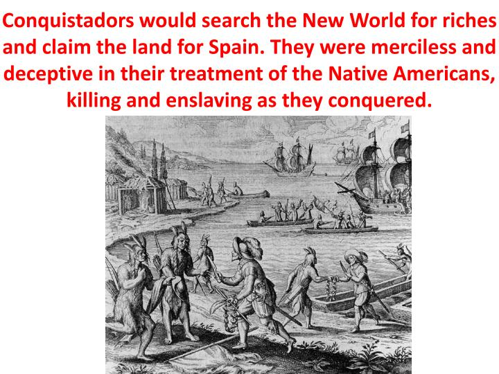 Conquistadors would search the New World for riches and claim the land for Spain. They were merciless and deceptive in their treatment of the Native Americans, killing and enslaving as they conquered.
