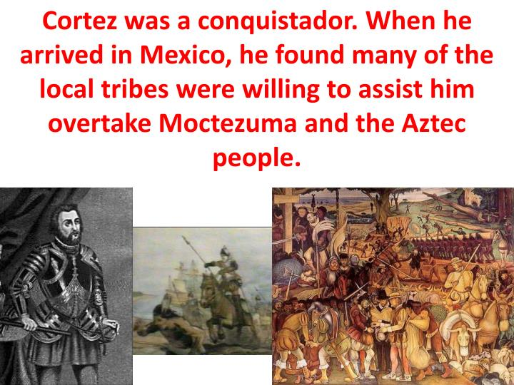Cortez was a conquistador. When he arrived in Mexico, he found many of the local tribes were willing to assist him overtake Moctezuma and the Aztec people.