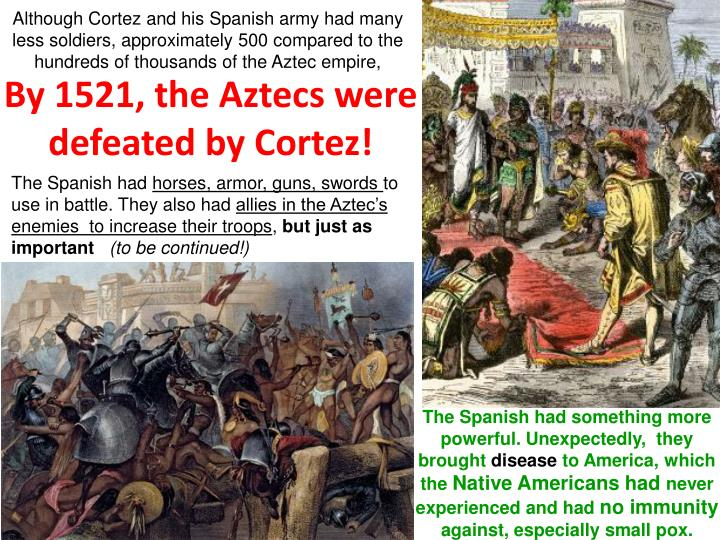 Although Cortez and his Spanish army had many less soldiers, approximately 500 compared to the hundreds of thousands of the Aztec empire,