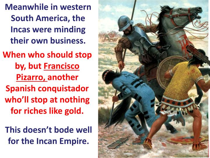 Meanwhile in western South America, the Incas were minding their own business.