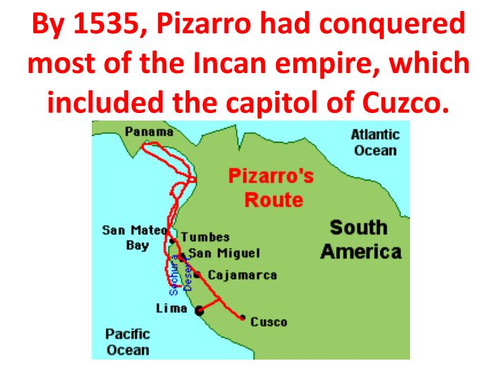 By 1535, Pizarro had conquered most of the Incan empire, which included the capitol of Cuzco.
