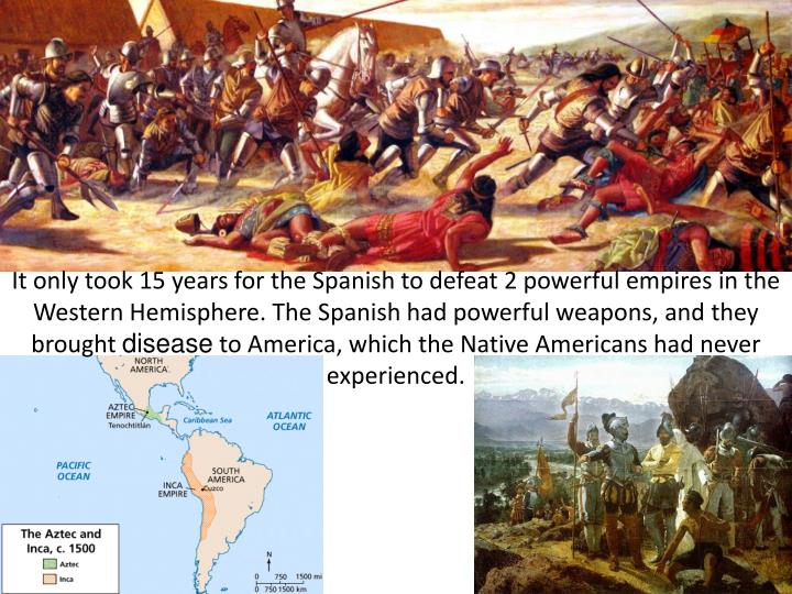 It only took 15 years for the Spanish to defeat 2 powerful empires in the Western Hemisphere. The Spanish had powerful weapons, and they brought