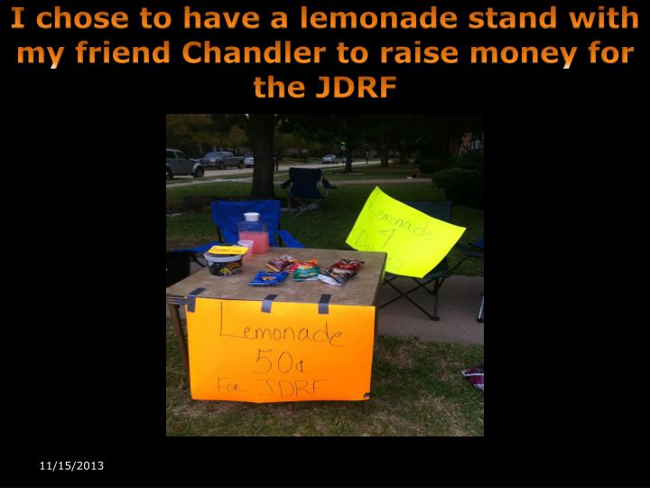I chose to have a lemonade stand with my friend chandler to raise money for the jdrf