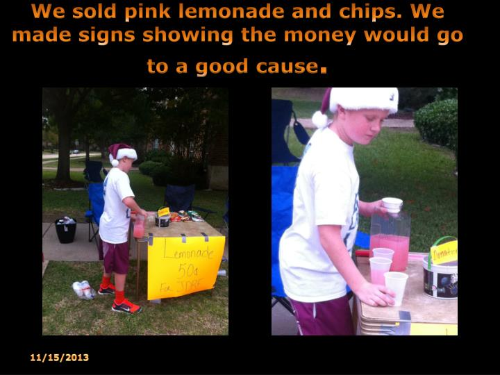 We sold pink lemonade and chips. We made signs showing the money would go to a good cause